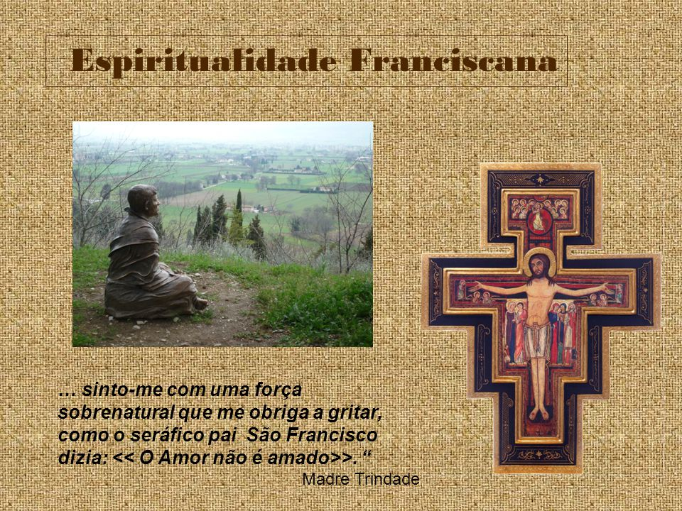Espiritualidade Franciscana … sinto-me com uma força sobrenatural que me obriga a gritar, como o seráfico pai São Francisco dizia: >. Madre Trindade