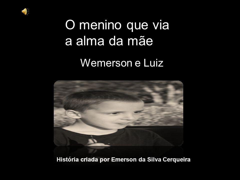 Wemerson e Luiz O menino que via a alma da mãe História criada por Emerson da Silva Cerqueira