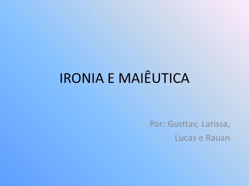 IRONIA E MAIÊUTICA Por: Gusttav, Larissa, Lucas e Rauan