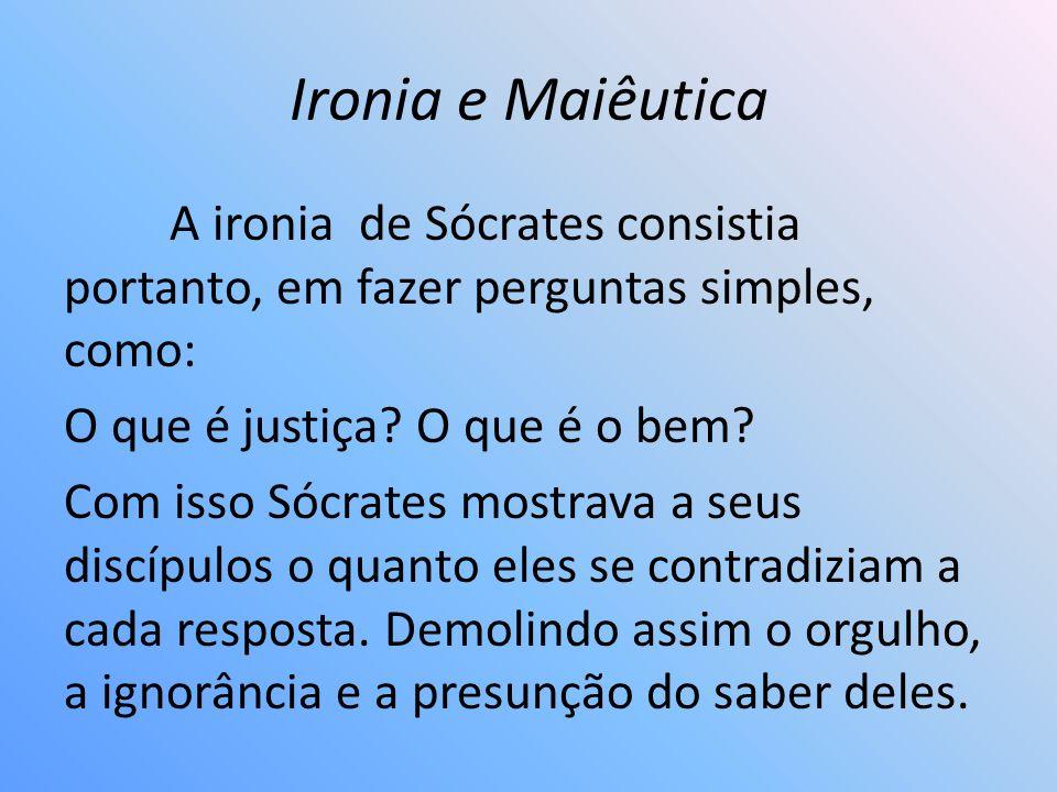 Ironia e Maiêutica A ironia de Sócrates consistia portanto, em fazer perguntas simples, como: O que é justiça? O que é o bem? Com isso Sócrates mostra