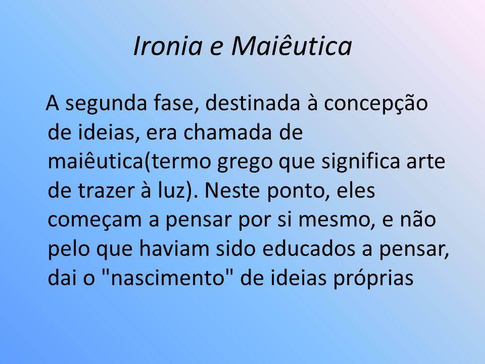 Ironia e Maiêutica A segunda fase, destinada à concepção de ideias, era chamada de maiêutica(termo grego que significa arte de trazer à luz). Neste po