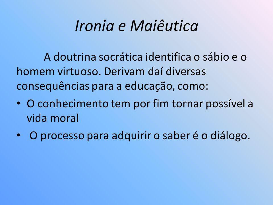 Ironia e Maiêutica A doutrina socrática identifica o sábio e o homem virtuoso. Derivam daí diversas consequências para a educação, como: O conheciment