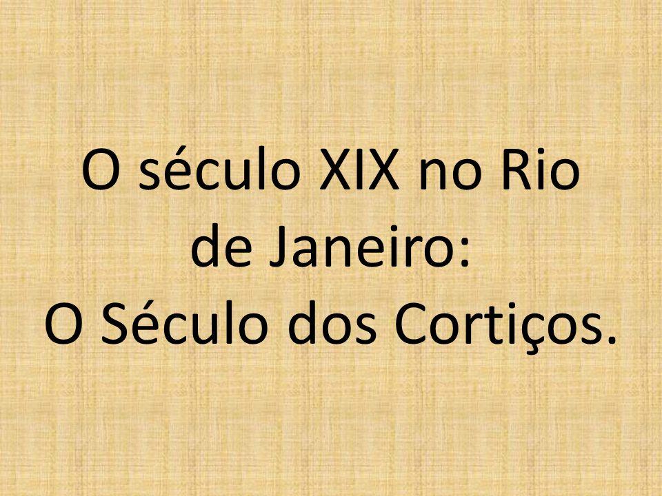 O século XIX no Rio de Janeiro: O Século dos Cortiços.