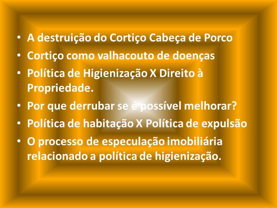 A destruição do Cortiço Cabeça de Porco Cortiço como valhacouto de doenças Política de Higienização X Direito à Propriedade.