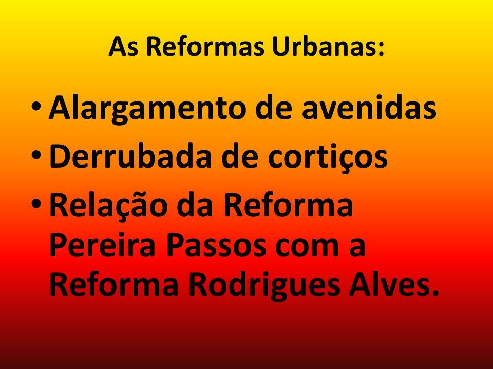 As Reformas Urbanas: Alargamento de avenidas Derrubada de cortiços Relação da Reforma Pereira Passos com a Reforma Rodrigues Alves.