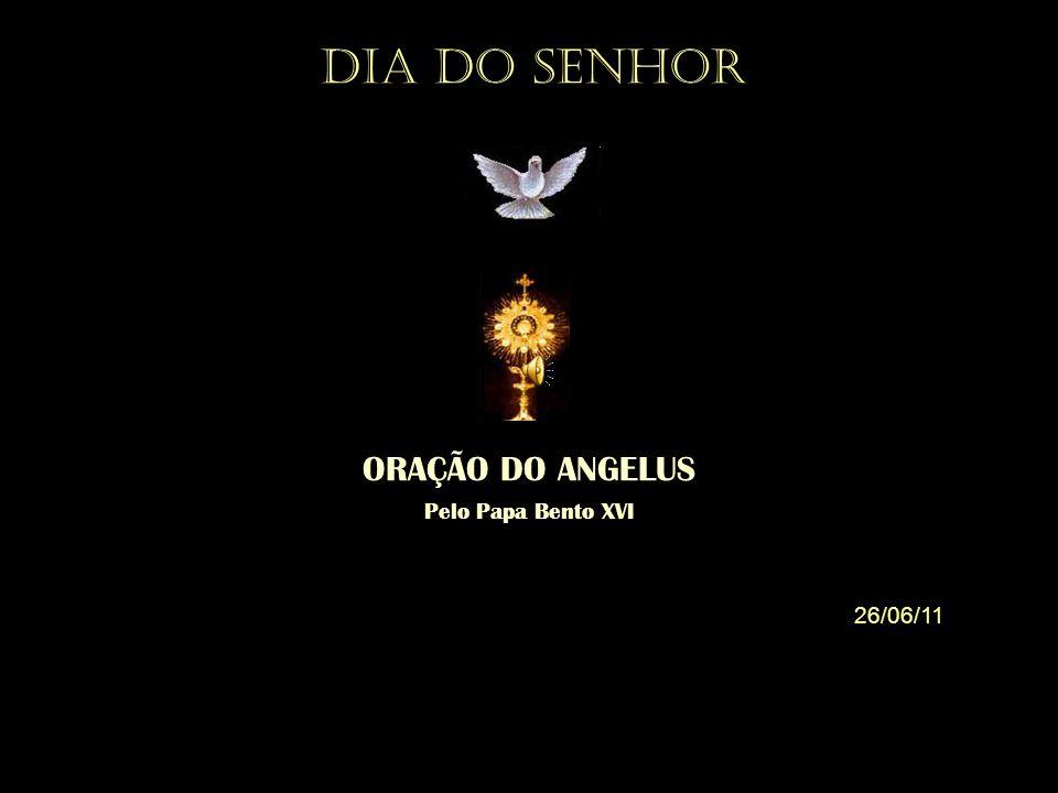 ORAÇÃO DO ANGELUS Pelo Papa Bento XVI 26/06/11 DIA DO SENHOR