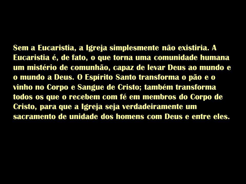 Sem a Eucaristia, a Igreja simplesmente não existiria. A Eucaristia é, de fato, o que torna uma comunidade humana um mistério de comunhão, capaz de le