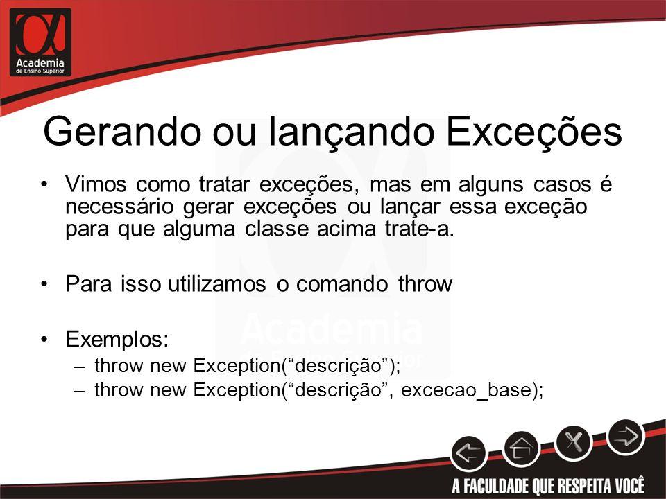 Gerando ou lançando Exceções Vimos como tratar exceções, mas em alguns casos é necessário gerar exceções ou lançar essa exceção para que alguma classe acima trate-a.
