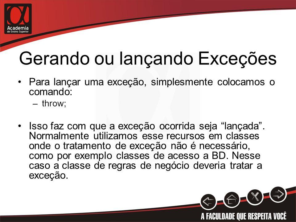 Gerando ou lançando Exceções Para lançar uma exceção, simplesmente colocamos o comando: –throw; Isso faz com que a exceção ocorrida seja lançada.