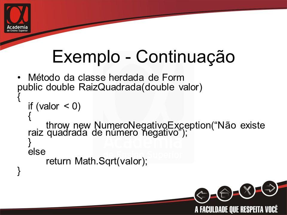 Exemplo - Continuação Método da classe herdada de Form public double RaizQuadrada(double valor) { if (valor < 0) { throw new NumeroNegativoException(Não existe raiz quadrada de número negativo); } else return Math.Sqrt(valor); }