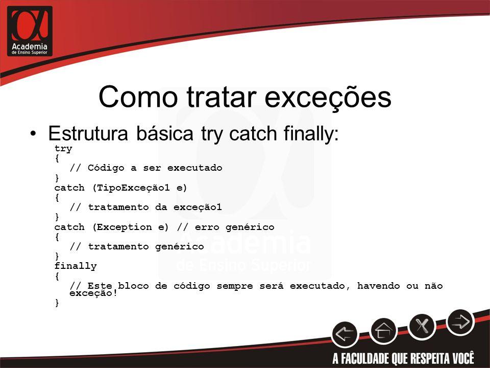 Como tratar exceções Estrutura básica try catch finally: try { // Código a ser executado } catch (TipoExceção1 e) { // tratamento da exceção1 } catch (Exception e) // erro genérico { // tratamento genérico } finally { // Este bloco de código sempre será executado, havendo ou não exceção.