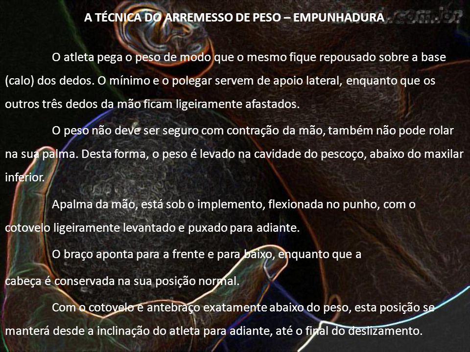 A TÉCNICA DO ARREMESSO DE PESO – EMPUNHADURA O atleta pega o peso de modo que o mesmo fique repousado sobre a base (calo) dos dedos. O mínimo e o pole