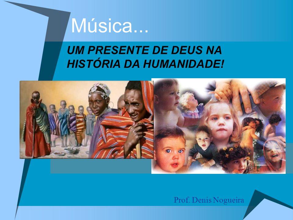 Música... Prof. Denis Nogueira UM PRESENTE DE DEUS NA HISTÓRIA DA HUMANIDADE!