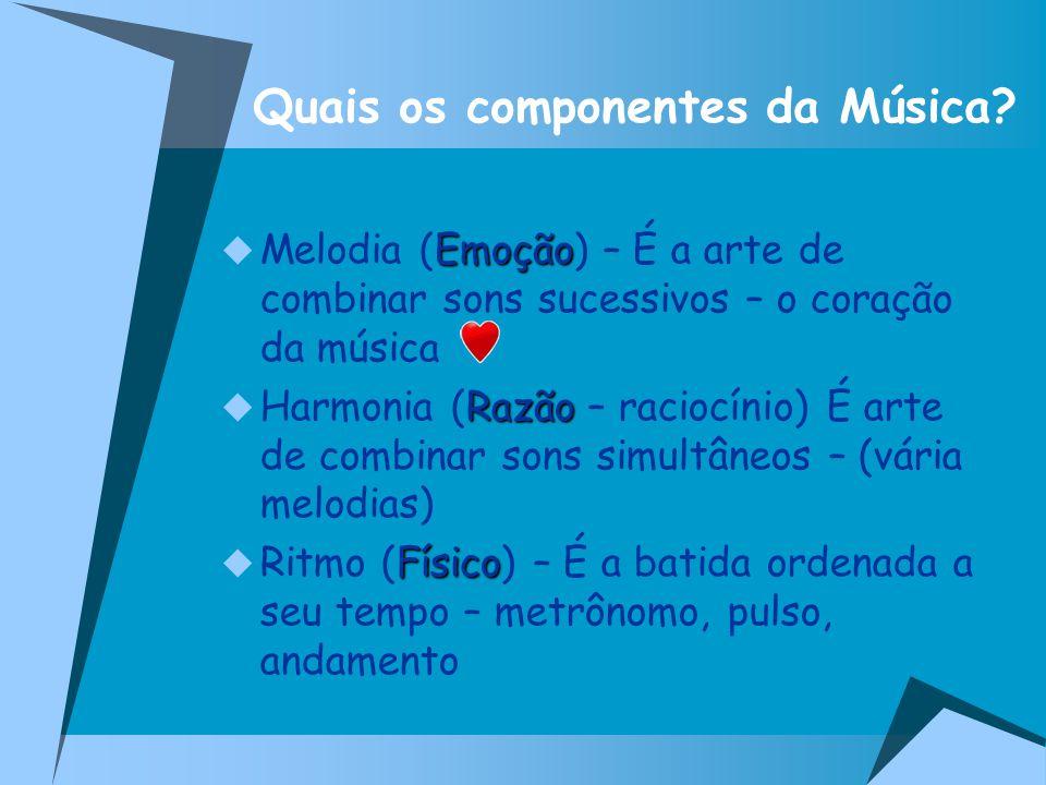 Quais os componentes da Música? Emoção Melodia (Emoção) – É a arte de combinar sons sucessivos – o coração da música Razão Harmonia (Razão – raciocíni