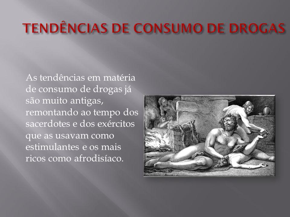 As tendências em matéria de consumo de drogas já são muito antigas, remontando ao tempo dos sacerdotes e dos exércitos que as usavam como estimulantes e os mais ricos como afrodisíaco.