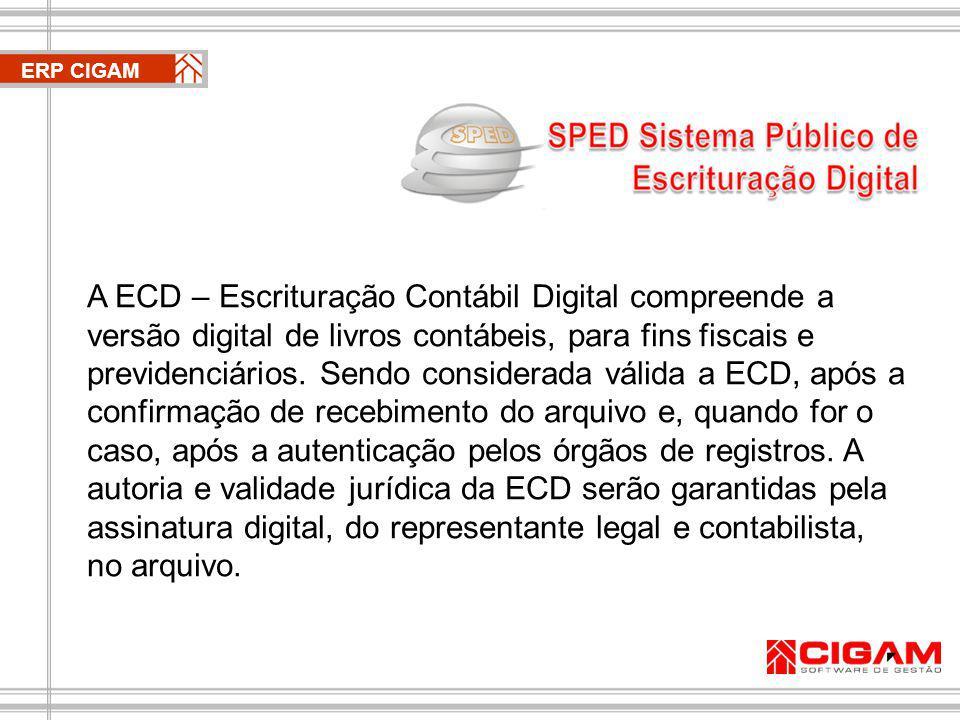 ERP CIGAM ECD - Principais impactos - Eliminação da impressão em papel; - Eliminação de geração de microfichas; - Eliminação Obrigações Acessórias (IN86 e MANAD); - Menor necessidade de presença física de auditores fiscais na empresas; - Modernização das Juntas Comerciais.