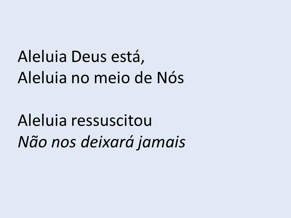 Aleluia Deus está, Aleluia no meio de Nós Aleluia ressuscitou Não nos deixará jamais