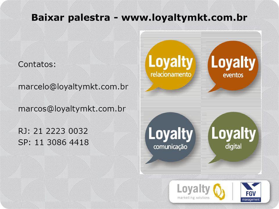 Contatos: marcelo@loyaltymkt.com.br marcos@loyaltymkt.com.br RJ: 21 2223 0032 SP: 11 3086 4418 Baixar palestra - www.loyaltymkt.com.br