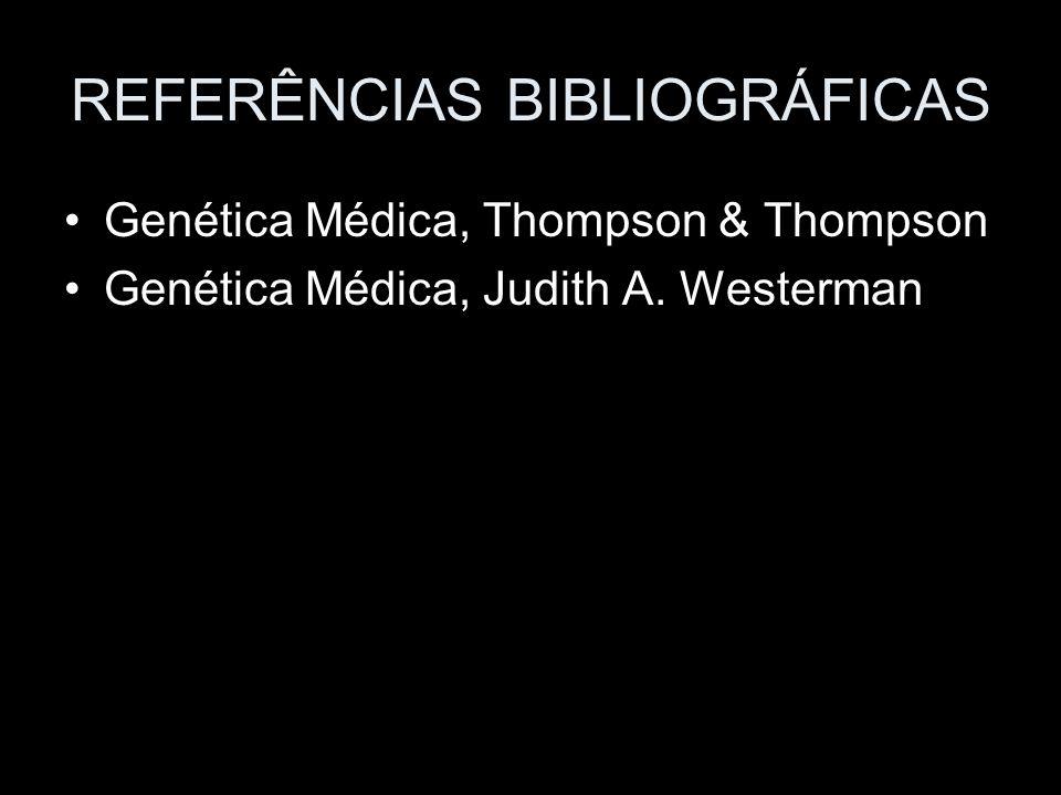 REFERÊNCIAS BIBLIOGRÁFICAS Genética Médica, Thompson & Thompson Genética Médica, Judith A. Westerman