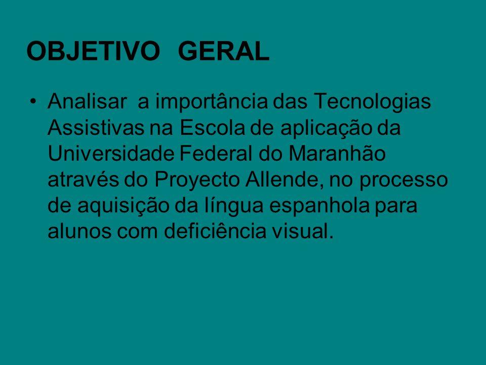 OBJETIVO GERAL Analisar a importância das Tecnologias Assistivas na Escola de aplicação da Universidade Federal do Maranhão através do Proyecto Allend