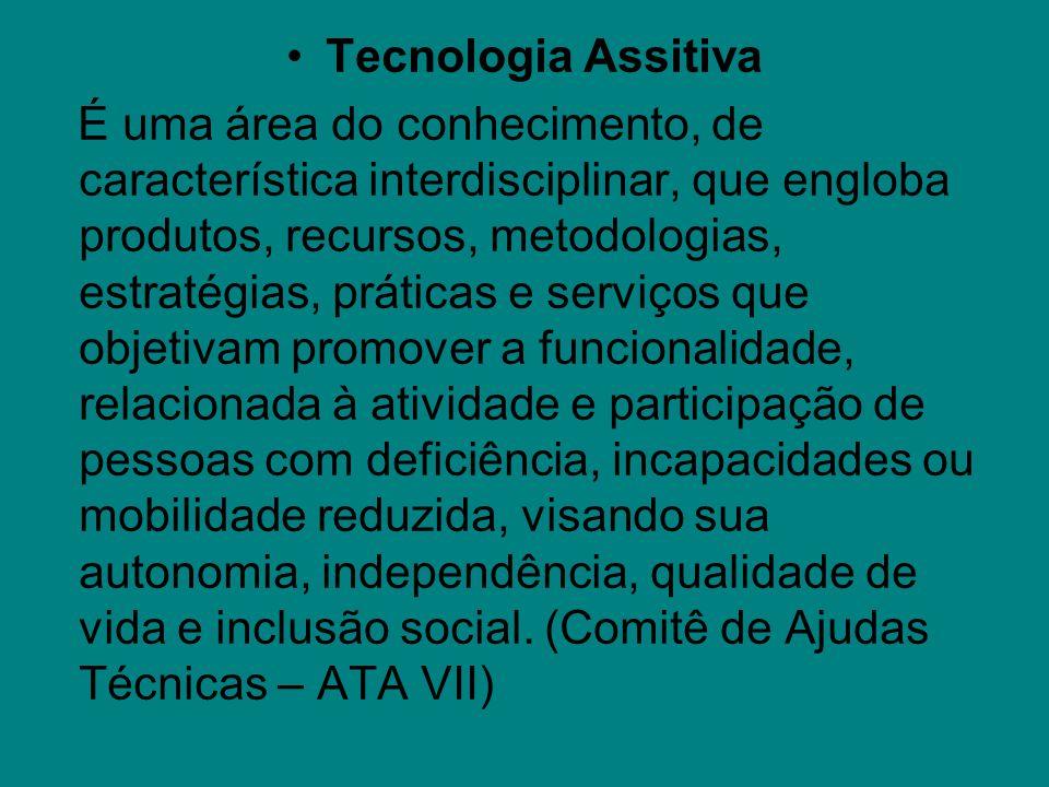 Tecnologia Assitiva É uma área do conhecimento, de característica interdisciplinar, que engloba produtos, recursos, metodologias, estratégias, prática