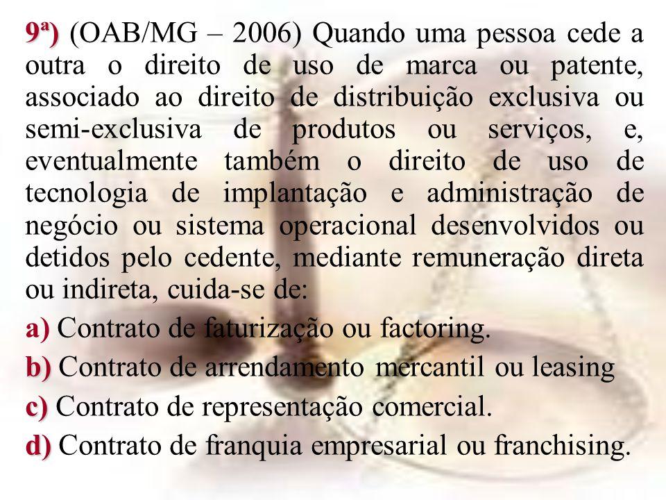 9ª) 9ª) (OAB/MG – 2006) Quando uma pessoa cede a outra o direito de uso de marca ou patente, associado ao direito de distribuição exclusiva ou semi-ex