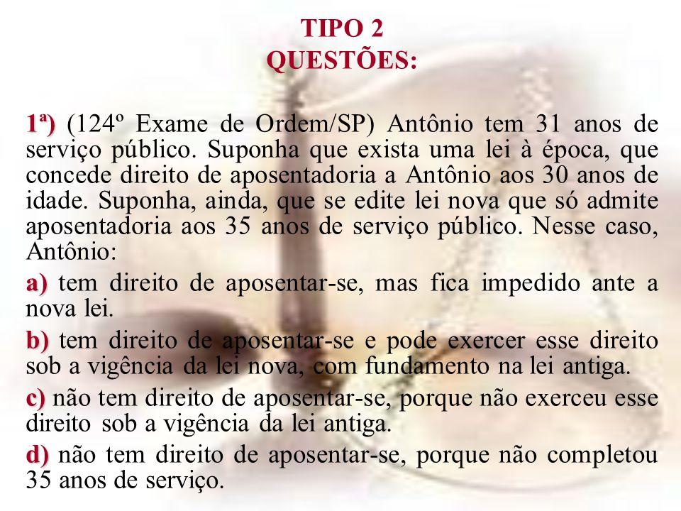 TIPO 2 QUESTÕES: 1ª) 1ª) (124º Exame de Ordem/SP) Antônio tem 31 anos de serviço público. Suponha que exista uma lei à época, que concede direito de a