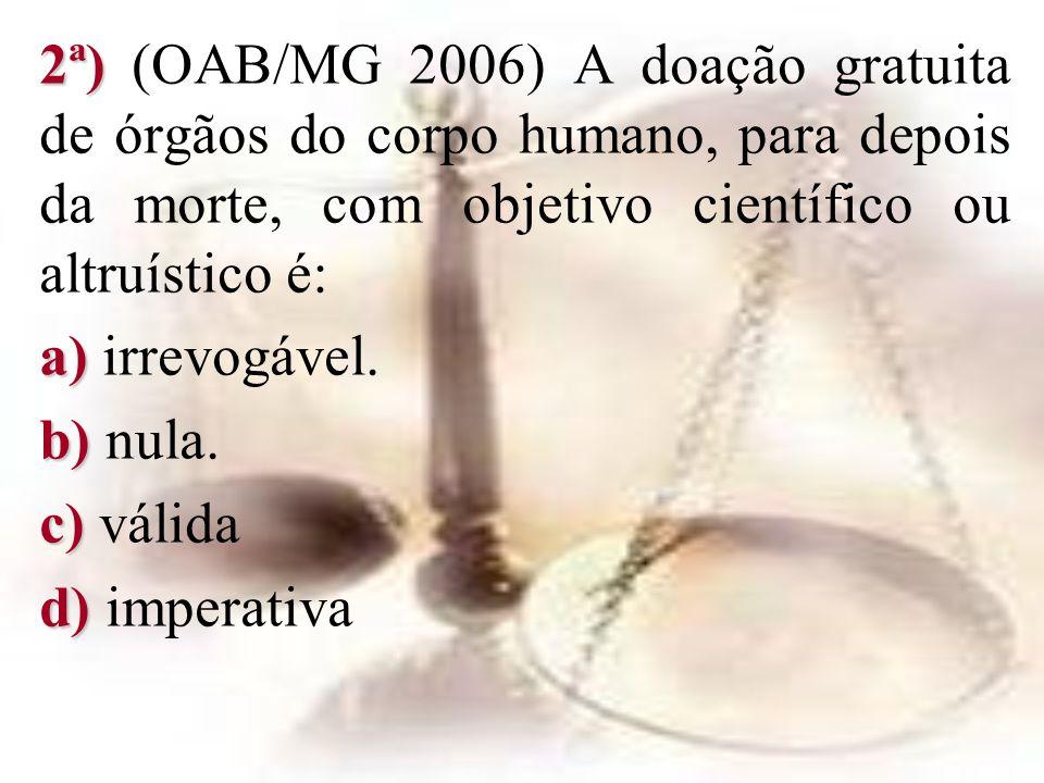 2ª) 2ª) (OAB/MG 2006) A doação gratuita de órgãos do corpo humano, para depois da morte, com objetivo científico ou altruístico é: a) a) irrevogável.