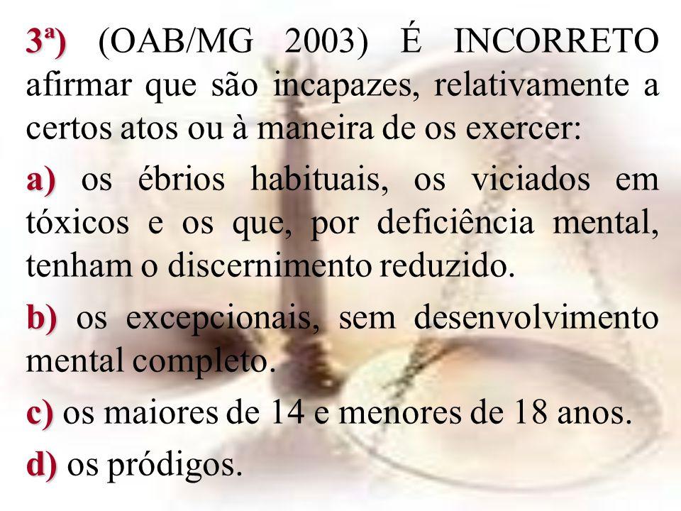 3ª) 3ª) (OAB/MG 2003) É INCORRETO afirmar que são incapazes, relativamente a certos atos ou à maneira de os exercer: a) a) os ébrios habituais, os vic