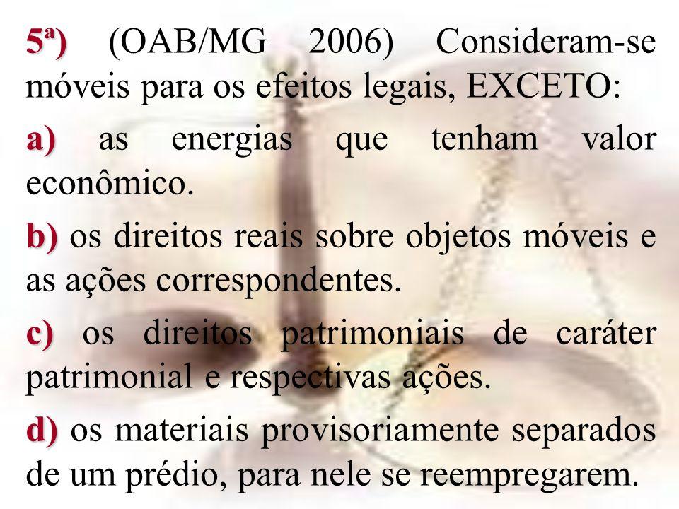 5ª) 5ª) (OAB/MG 2006) Consideram-se móveis para os efeitos legais, EXCETO: a) a) as energias que tenham valor econômico. b) b) os direitos reais sobre