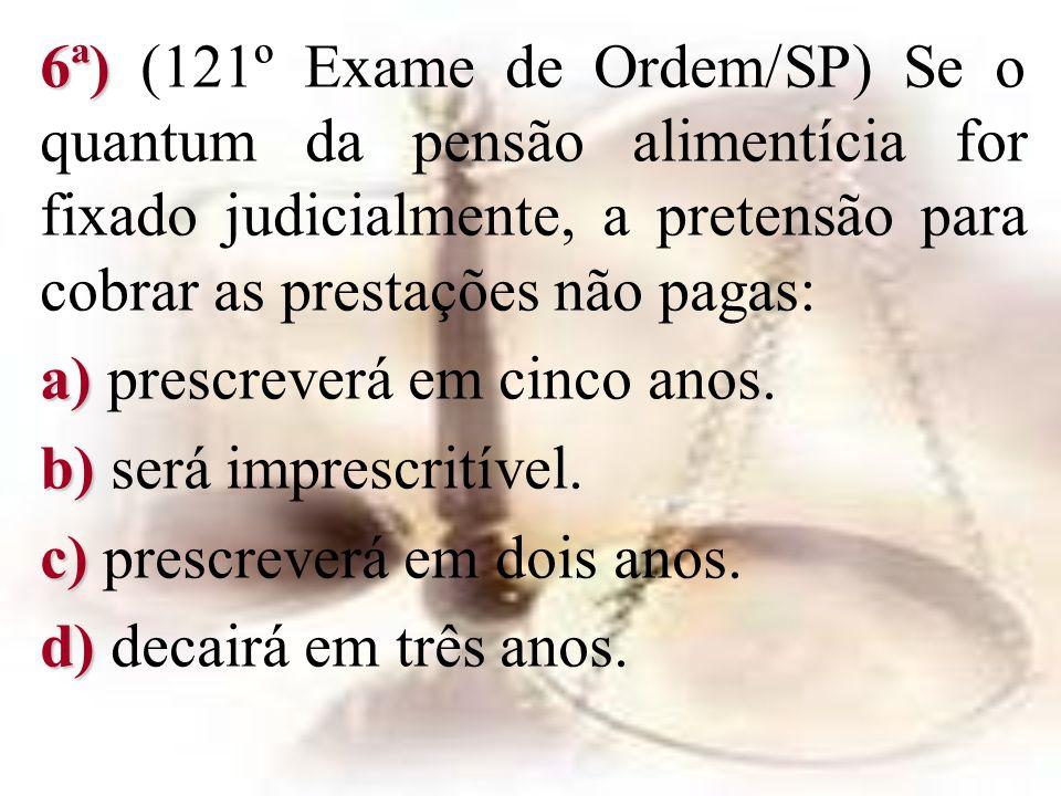 6ª) 6ª) (121º Exame de Ordem/SP) Se o quantum da pensão alimentícia for fixado judicialmente, a pretensão para cobrar as prestações não pagas: a) a) p
