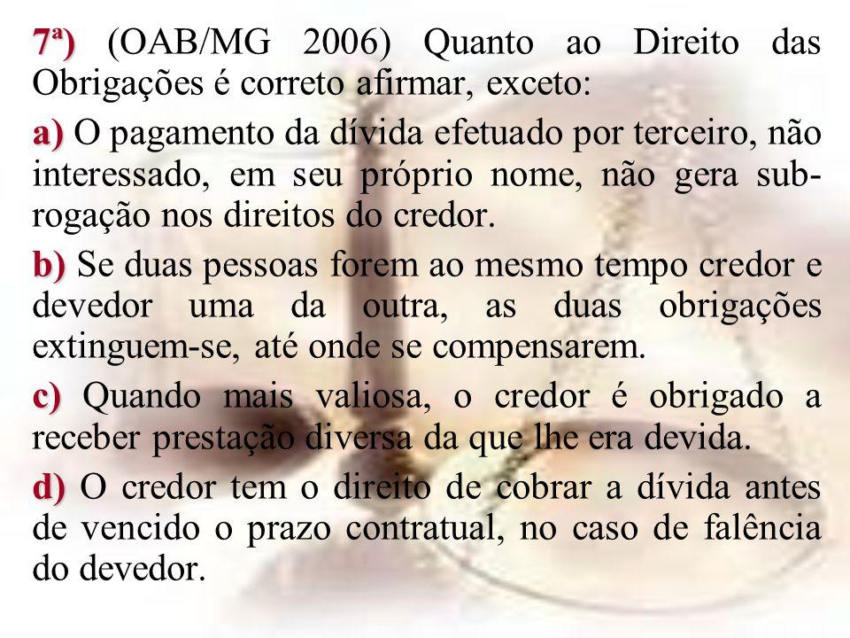 7ª) 7ª) (OAB/MG 2006) Quanto ao Direito das Obrigações é correto afirmar, exceto: a) a) O pagamento da dívida efetuado por terceiro, não interessado,