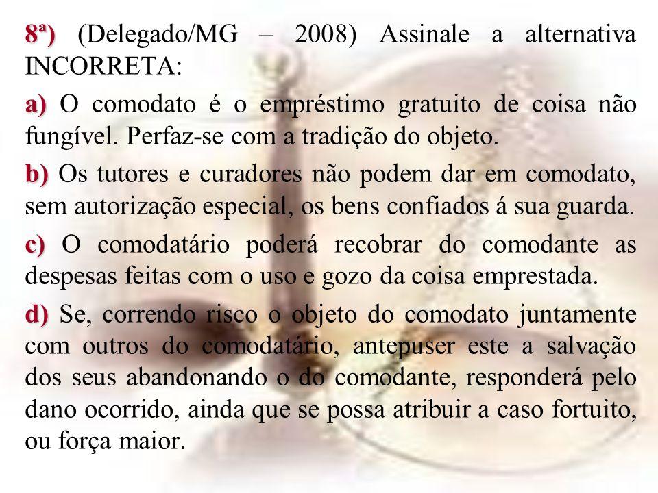 8ª) 8ª) (Delegado/MG – 2008) Assinale a alternativa INCORRETA: a) a) O comodato é o empréstimo gratuito de coisa não fungível. Perfaz-se com a tradiçã