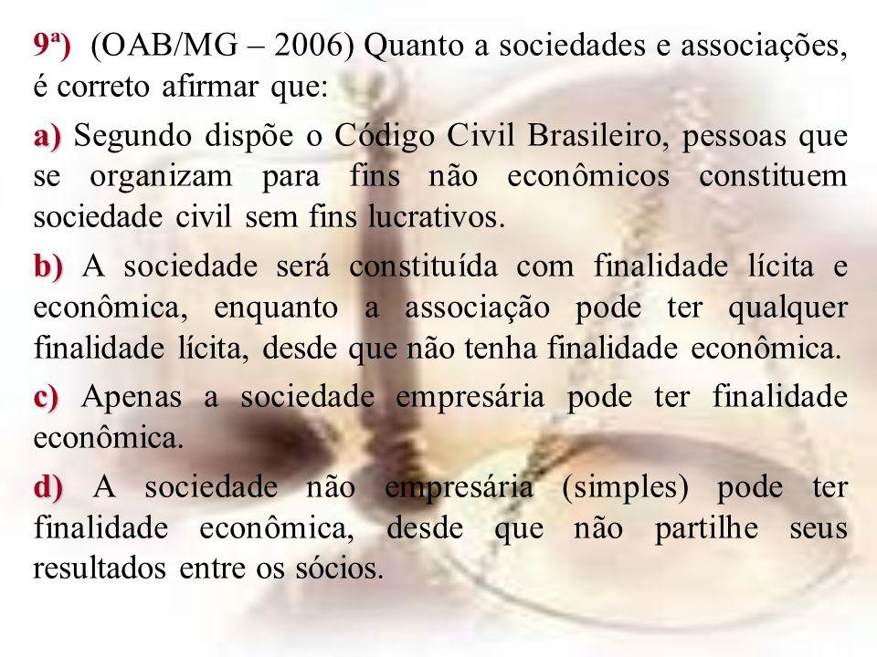 9ª) (OAB/MG – 2006) Quanto a sociedades e associações, é correto afirmar que: a) a) Segundo dispõe o Código Civil Brasileiro, pessoas que se organizam