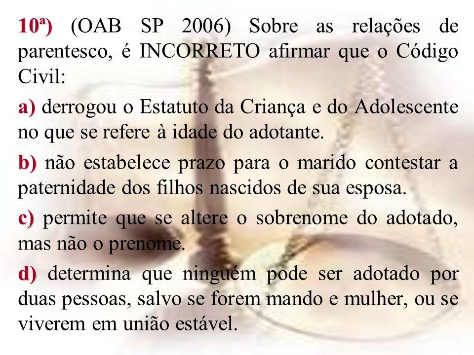 10ª) 10ª) (OAB SP 2006) Sobre as relações de parentesco, é INCORRETO afirmar que o Código Civil: a) derrogou o Estatuto da Criança e do Adolescente no