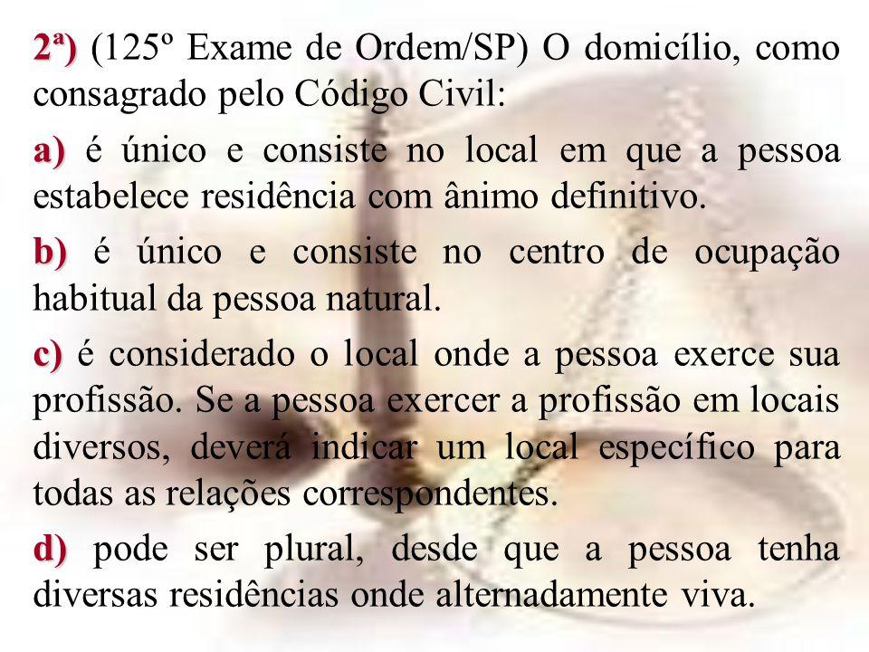 2ª) 2ª) (125º Exame de Ordem/SP) O domicílio, como consagrado pelo Código Civil: a) a) é único e consiste no local em que a pessoa estabelece residênc
