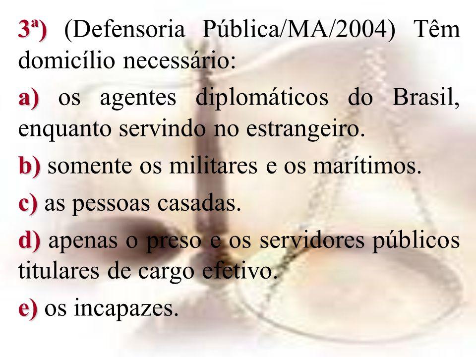 3ª) 3ª) (Defensoria Pública/MA/2004) Têm domicílio necessário: a) a) os agentes diplomáticos do Brasil, enquanto servindo no estrangeiro. b) b) soment