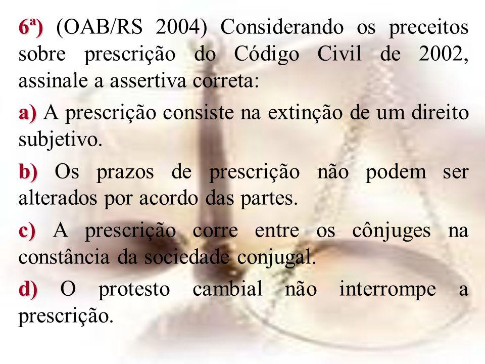 6ª) 6ª) (OAB/RS 2004) Considerando os preceitos sobre prescrição do Código Civil de 2002, assinale a assertiva correta: a) a) A prescrição consiste na