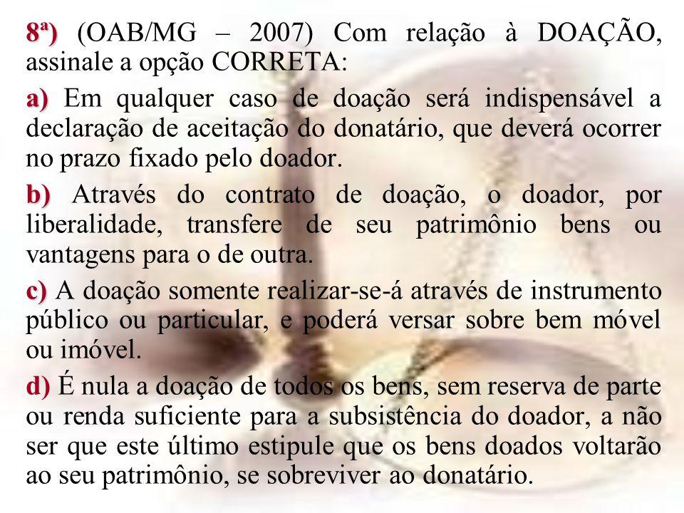 8ª) 8ª) (OAB/MG – 2007) Com relação à DOAÇÃO, assinale a opção CORRETA: a) a) Em qualquer caso de doação será indispensável a declaração de aceitação