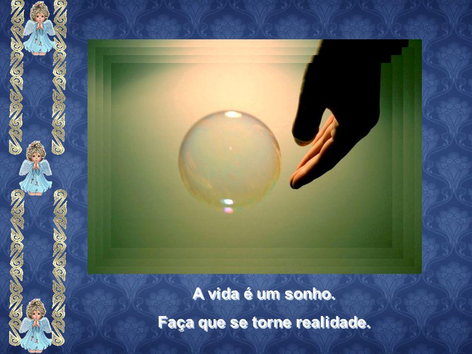 A vida é um sonho. Faça que se torne realidade. A vida é um sonho. Faça que se torne realidade.