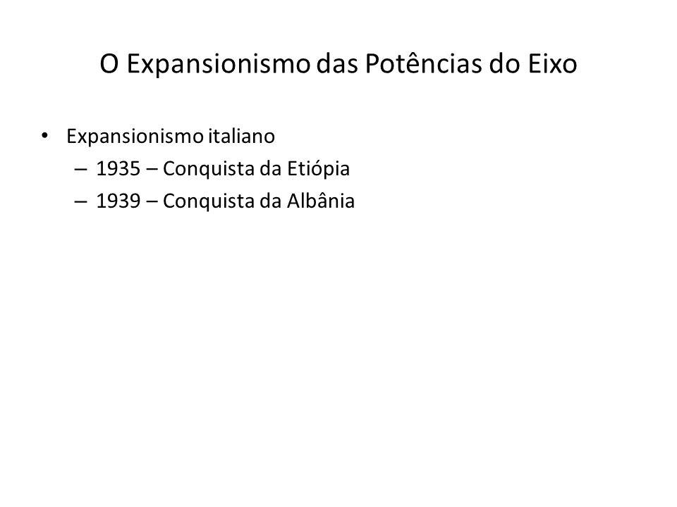 O Expansionismo das Potências do Eixo Expansionismo italiano – 1935 – Conquista da Etiópia – 1939 – Conquista da Albânia