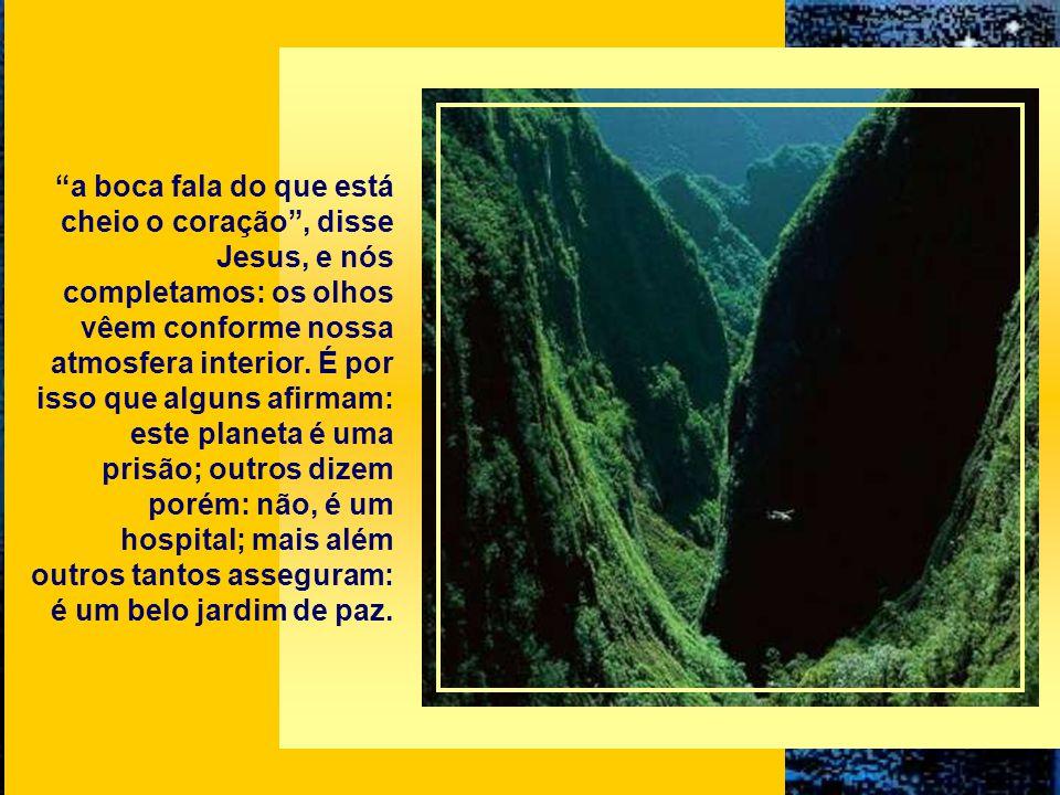 a boca fala do que está cheio o coração, disse Jesus, e nós completamos: os olhos vêem conforme nossa atmosfera interior.