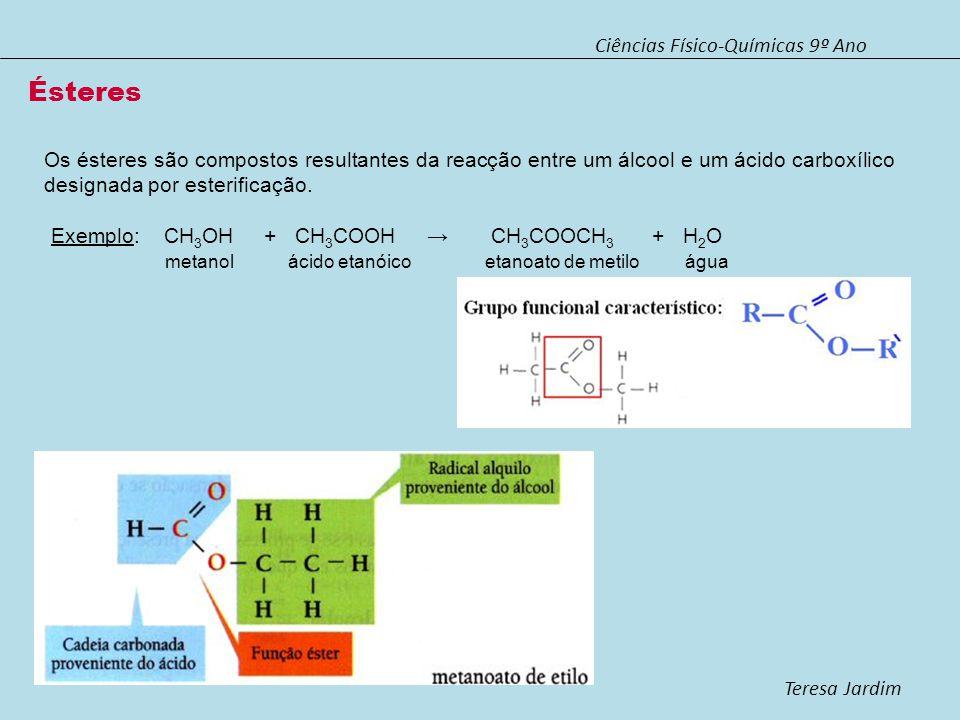 Ciências Físico-Químicas 9º Ano Teresa Jardim O nome de um éster é obtido por substituição do sufixo ico do correspondente ácido carboxílico por ato, acompanhado da indicação do grupo alquilo.
