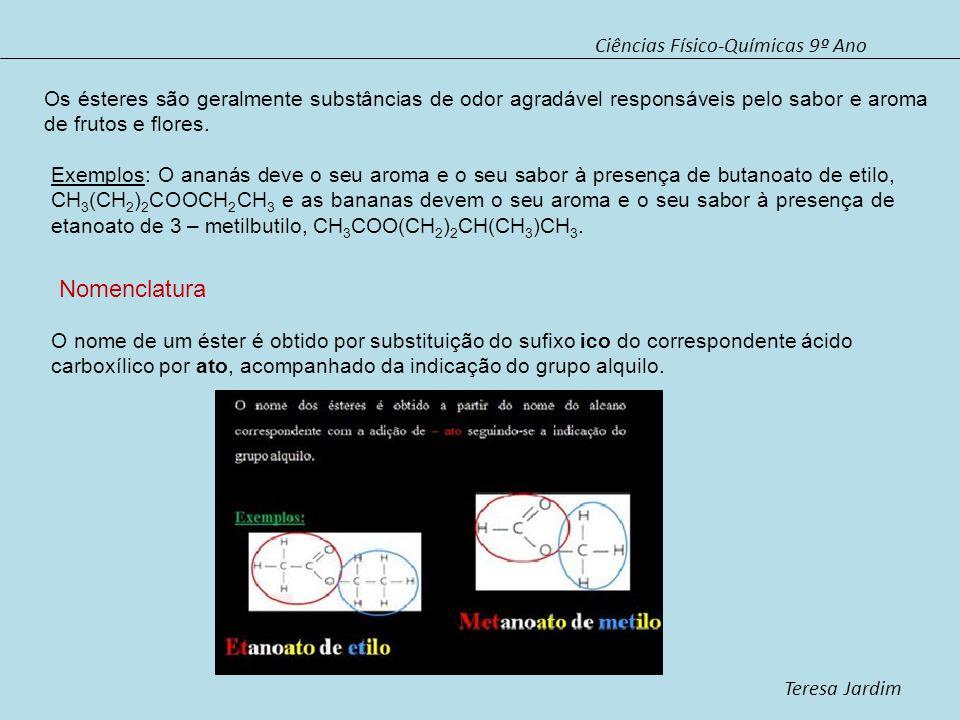 Ciências Físico-Químicas 9º Ano Teresa Jardim O nome de um éster é obtido por substituição do sufixo ico do correspondente ácido carboxílico por ato,