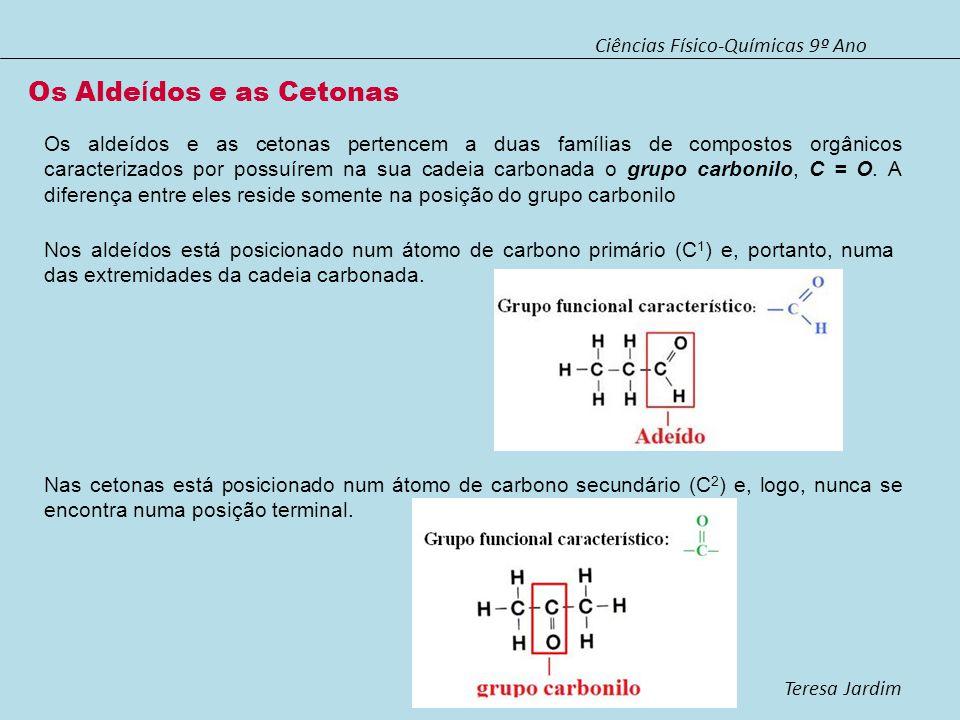 Ciências Físico-Químicas 9º Ano Teresa Jardim O nome dos aldeídos é dado pelo nome do alcano com cadeia carbonada idêntica à do aldeído, mas com a terminação al.