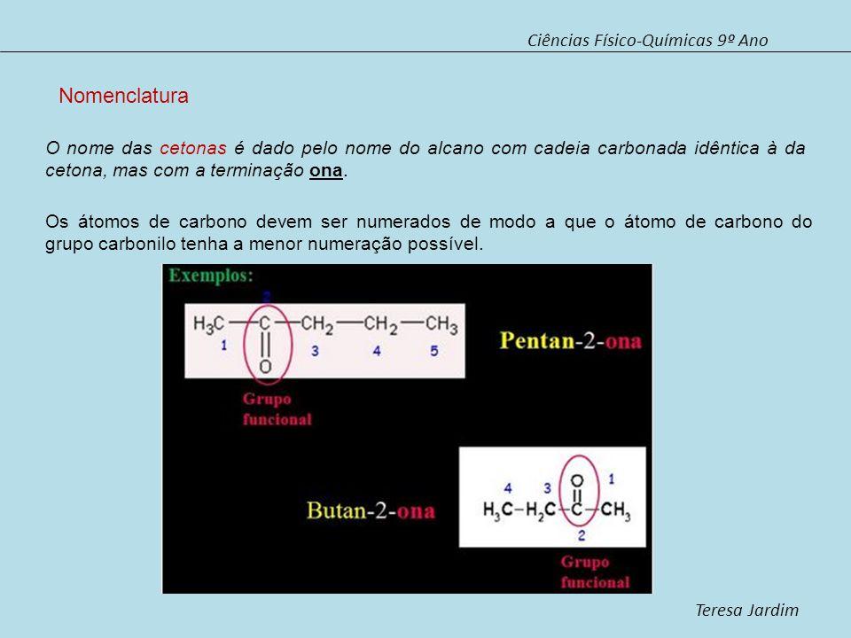 Ciências Físico-Químicas 9º Ano Teresa Jardim Nomenclatura O nome das cetonas é dado pelo nome do alcano com cadeia carbonada idêntica à da cetona, ma
