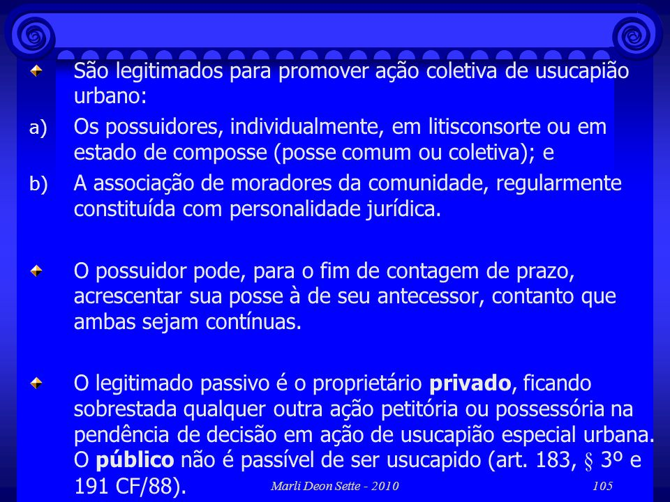 Marli Deon Sette - 2010105 São legitimados para promover ação coletiva de usucapião urbano: a) Os possuidores, individualmente, em litisconsorte ou em