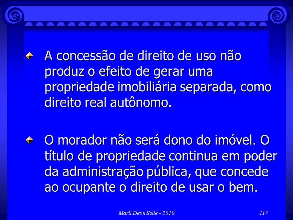 Marli Deon Sette - 2010117 A concessão de direito de uso não produz o efeito de gerar uma propriedade imobiliária separada, como direito real autônomo