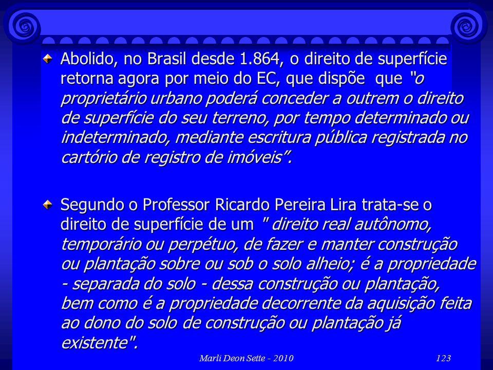 Marli Deon Sette - 2010123 Abolido, no Brasil desde 1.864, o direito de superfície retorna agora por meio do EC, que dispõe que o proprietário urbano