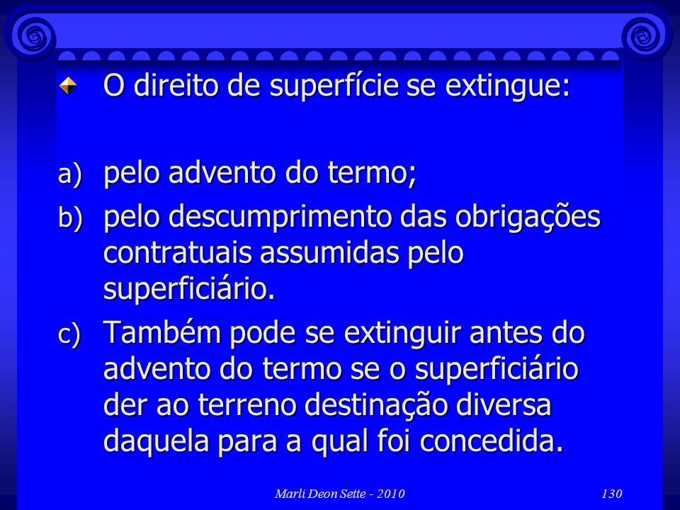 Marli Deon Sette - 2010130 O direito de superfície se extingue: a) pelo advento do termo; b) pelo descumprimento das obrigações contratuais assumidas